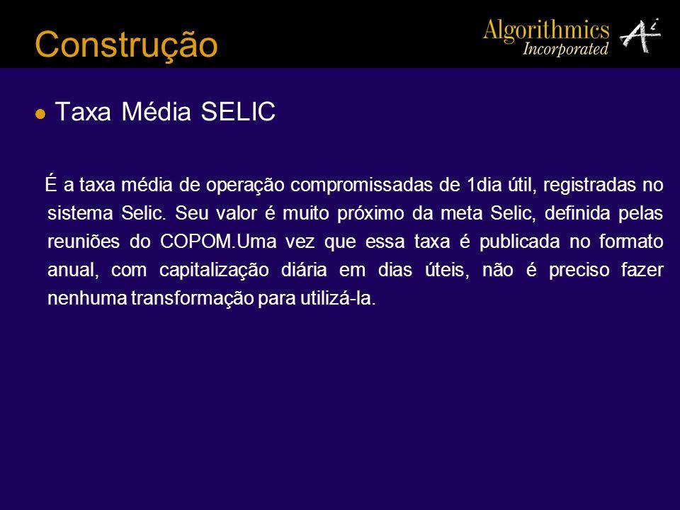 Construção Taxa Média SELIC É a taxa média de operação compromissadas de 1dia útil, registradas no sistema Selic. Seu valor é muito próximo da meta Se