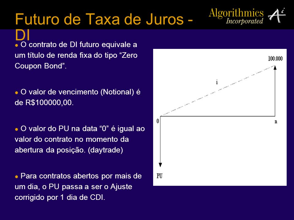 Futuro de Taxa de Juros - DI O contrato de DI futuro equivale a um título de renda fixa do tipo Zero Coupon Bond. O valor de vencimento (Notional) é d
