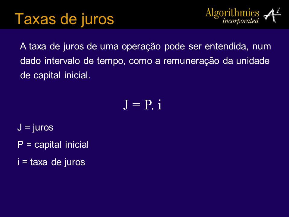 Taxas de juros A taxa de juros de uma operação pode ser entendida, num dado intervalo de tempo, como a remuneração da unidade de capital inicial. J =