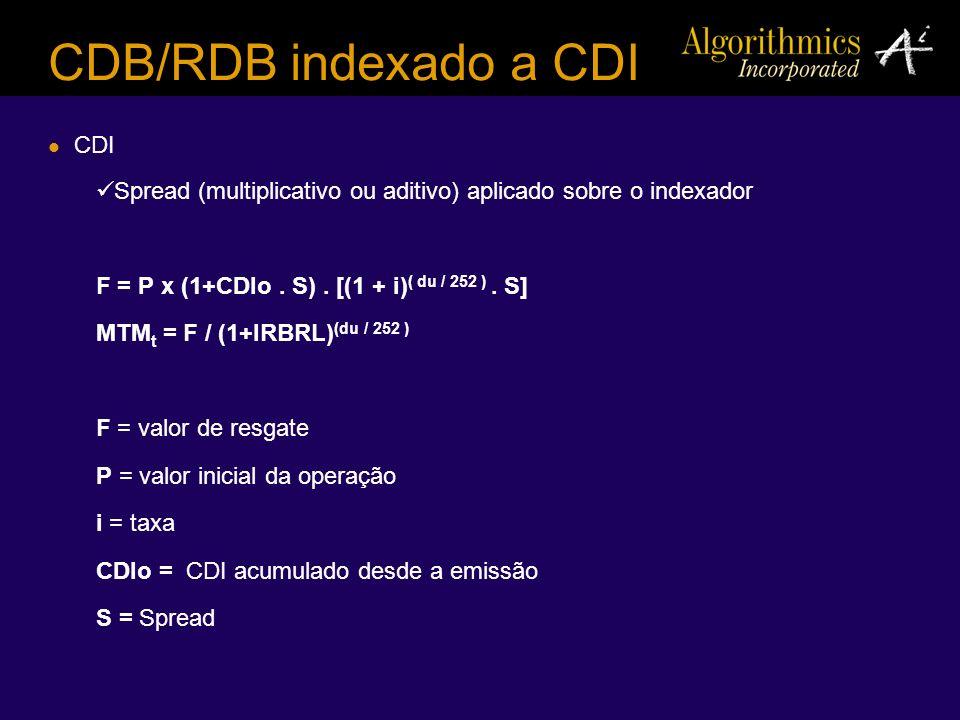 CDB/RDB indexado a CDI CDI Spread (multiplicativo ou aditivo) aplicado sobre o indexador F = P x (1+CDIo. S). [(1 + i) ( du / 252 ). S] MTM t = F / (1