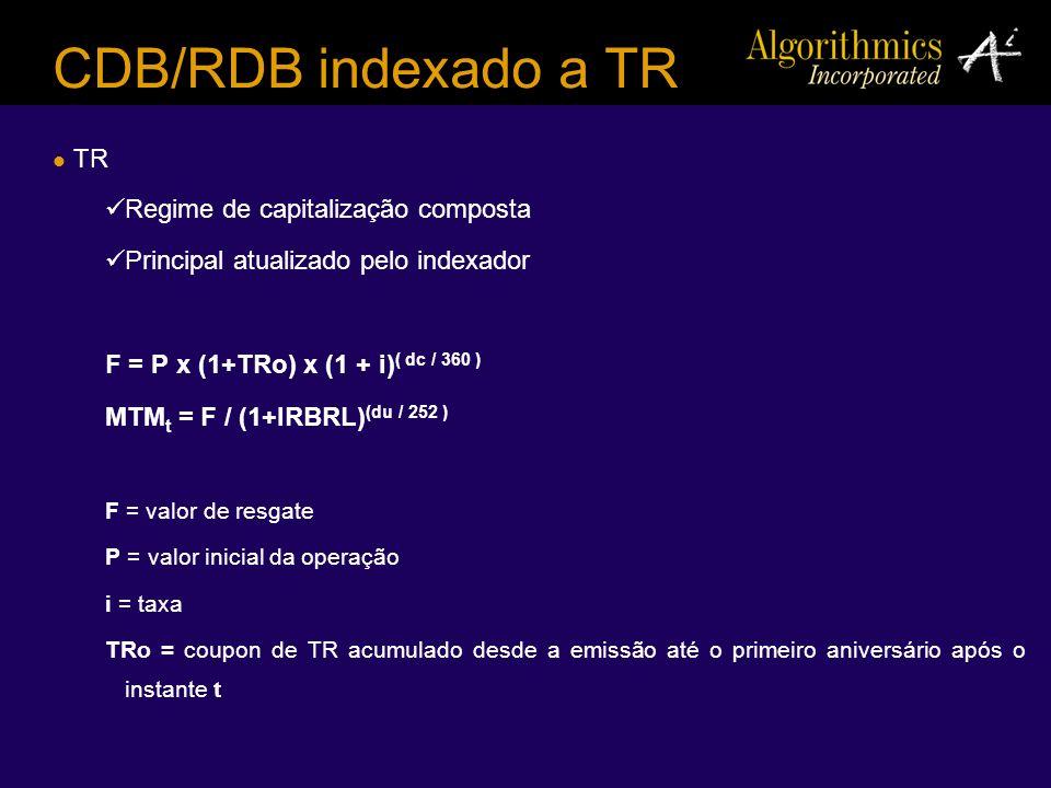CDB/RDB indexado a TR TR Regime de capitalização composta Principal atualizado pelo indexador F = P x (1+TRo) x (1 + i) ( dc / 360 ) MTM t = F / (1+IR