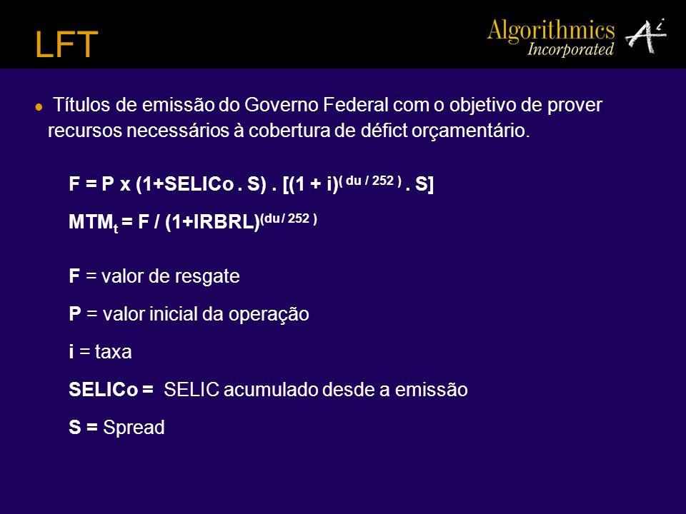 LFT Títulos de emissão do Governo Federal com o objetivo de prover recursos necessários à cobertura de défict orçamentário. F = P x (1+SELICo. S). [(1