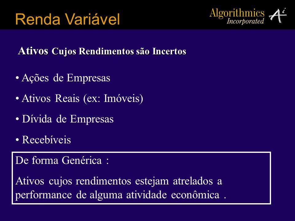 Renda Variável Ações de Empresas Ativos Reais (ex: Imóveis) Dívida de Empresas Recebíveis De forma Genérica : Ativos cujos rendimentos estejam atrelad