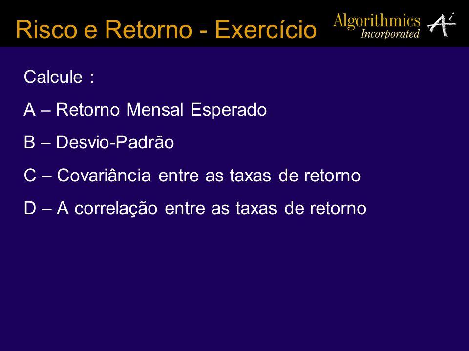 Calcule : A – Retorno Mensal Esperado B – Desvio-Padrão C – Covariância entre as taxas de retorno D – A correlação entre as taxas de retorno Risco e R