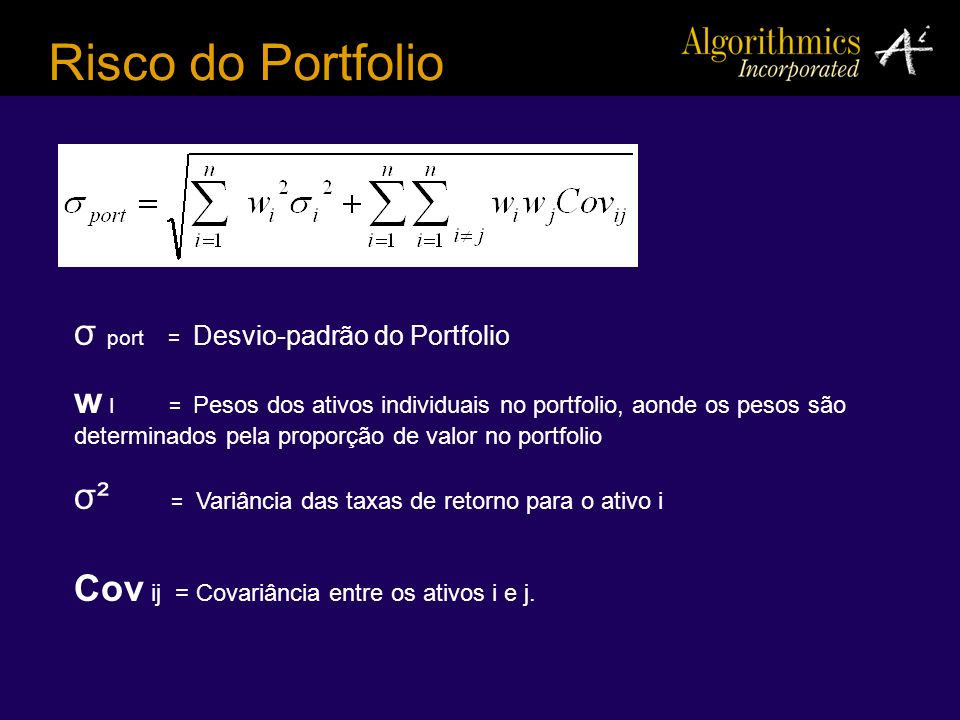 Risco do Portfolio σ port = Desvio-padrão do Portfolio w I = Pesos dos ativos individuais no portfolio, aonde os pesos são determinados pela proporção