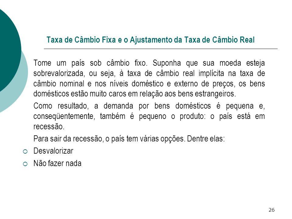 26 Taxa de Câmbio Fixa e o Ajustamento da Taxa de Câmbio Real Tome um país sob câmbio fixo. Suponha que sua moeda esteja sobrevalorizada, ou seja, à t