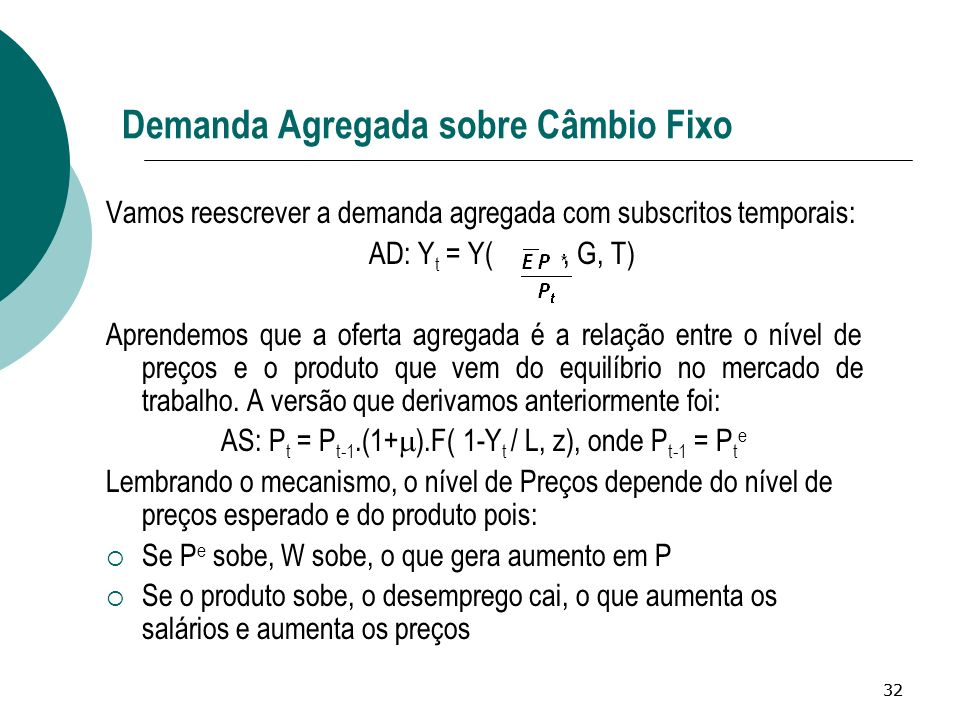 32 Demanda Agregada sobre Câmbio Fixo Vamos reescrever a demanda agregada com subscritos temporais: AD: Y t = Y(, G, T) Aprendemos que a oferta agrega