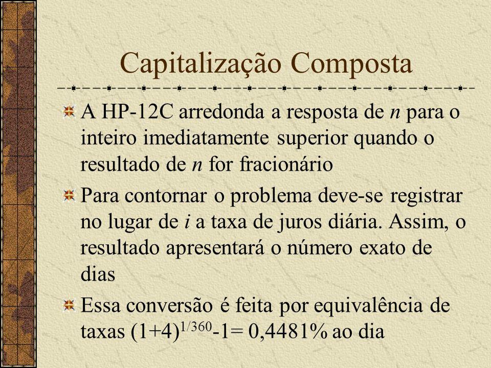 Capitalização Composta A HP-12C arredonda a resposta de n para o inteiro imediatamente superior quando o resultado de n for fracionário Para contornar o problema deve-se registrar no lugar de i a taxa de juros diária.