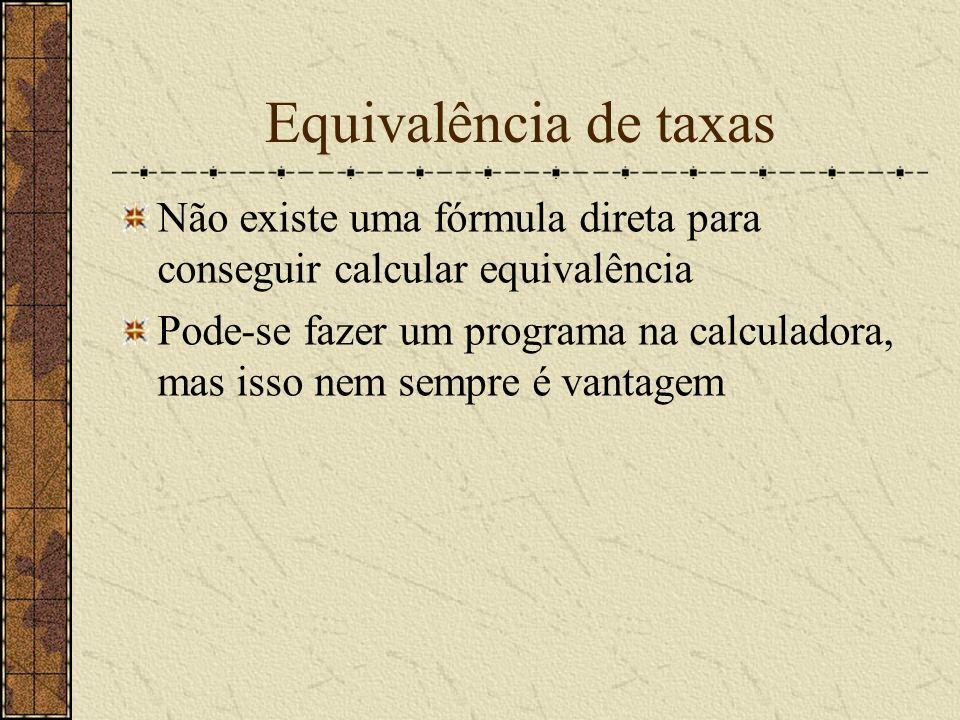 Equivalência de taxas Não existe uma fórmula direta para conseguir calcular equivalência Pode-se fazer um programa na calculadora, mas isso nem sempre é vantagem