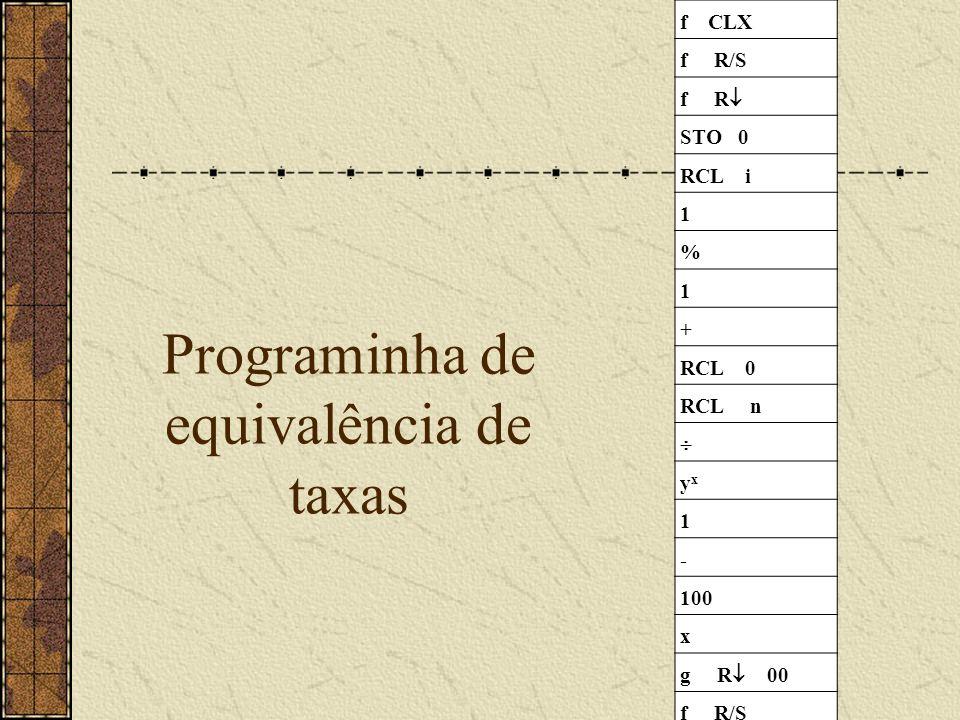 Programinha de equivalência de taxas f CLX f R/S f R STO 0 RCL i 1 % 1 + RCL 0 RCL n yxyx 1 - 100 x g R 00 f R/S