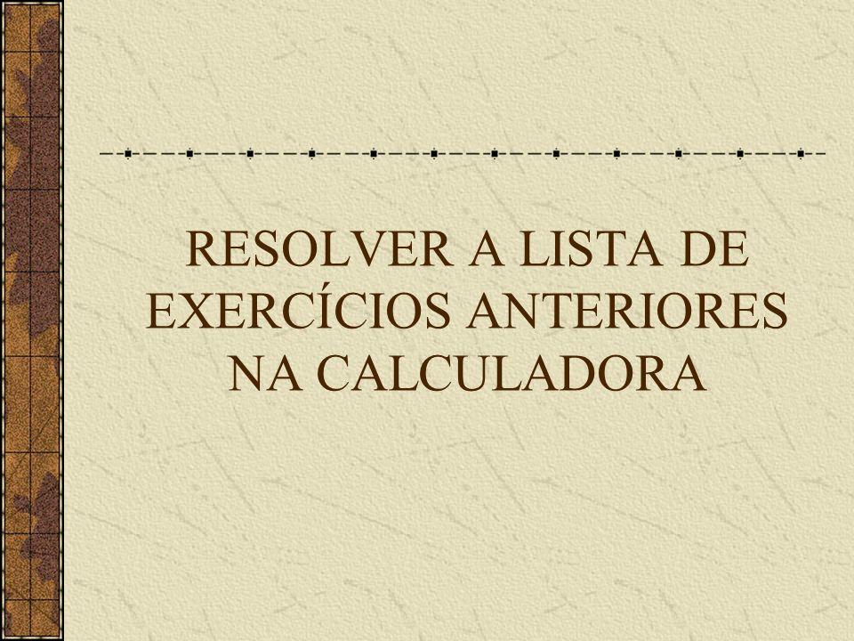 RESOLVER A LISTA DE EXERCÍCIOS ANTERIORES NA CALCULADORA