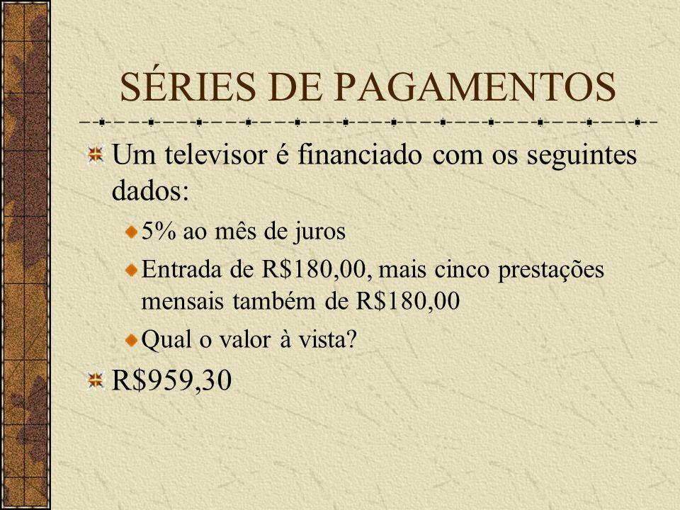 SÉRIES DE PAGAMENTOS Um televisor é financiado com os seguintes dados: 5% ao mês de juros Entrada de R$180,00, mais cinco prestações mensais também de R$180,00 Qual o valor à vista.