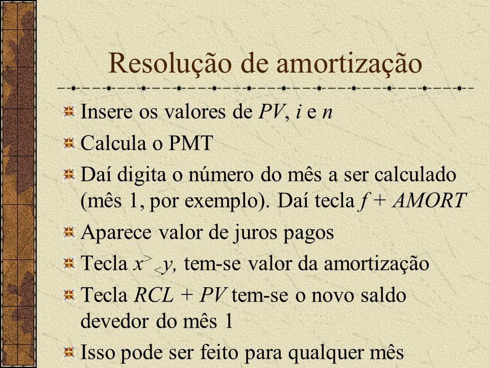 Resolução de amortização Insere os valores de PV, i e n Calcula o PMT Daí digita o número do mês a ser calculado (mês 1, por exemplo).