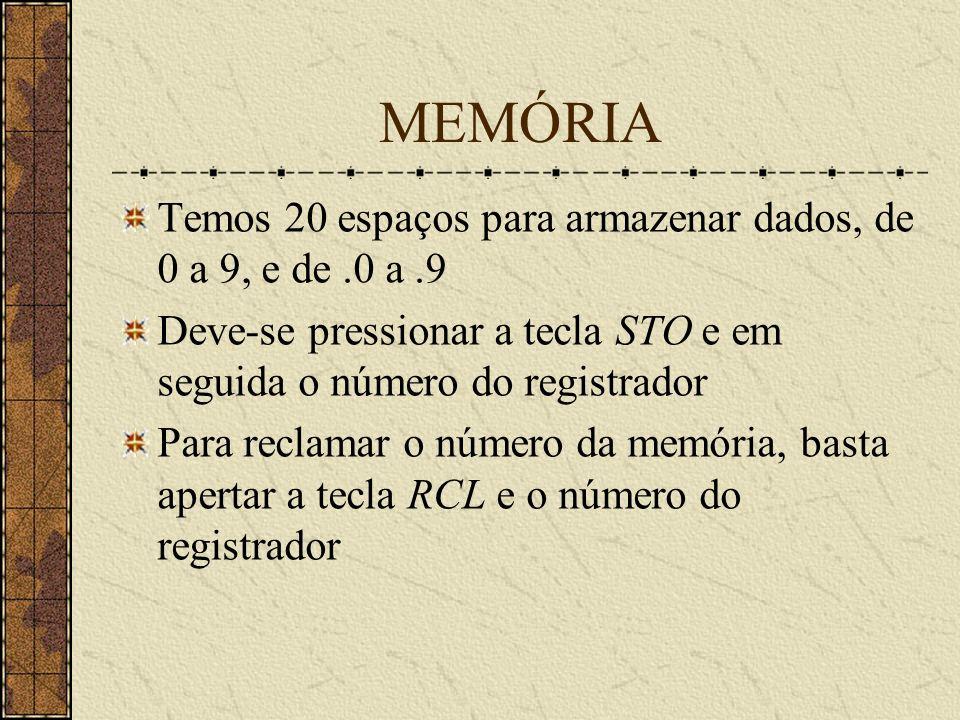 MEMÓRIA Temos 20 espaços para armazenar dados, de 0 a 9, e de.0 a.9 Deve-se pressionar a tecla STO e em seguida o número do registrador Para reclamar o número da memória, basta apertar a tecla RCL e o número do registrador