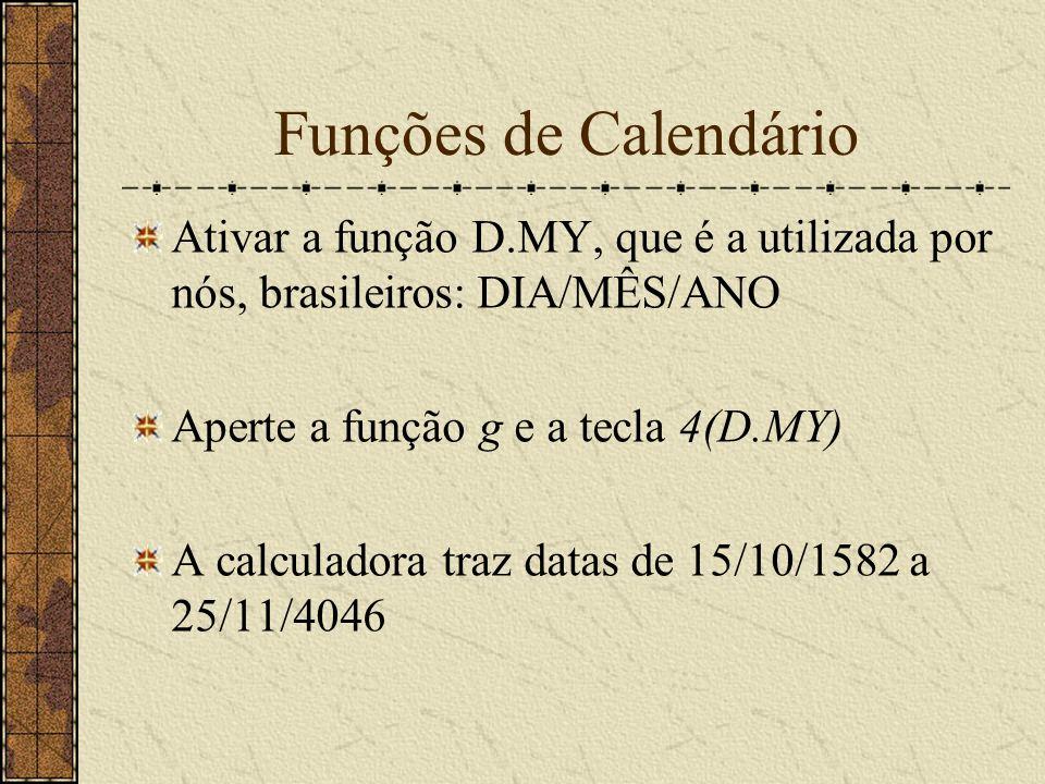 Funções de Calendário Ativar a função D.MY, que é a utilizada por nós, brasileiros: DIA/MÊS/ANO Aperte a função g e a tecla 4(D.MY) A calculadora traz datas de 15/10/1582 a 25/11/4046