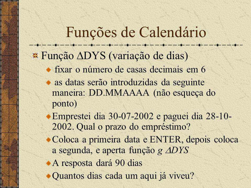 Funções de Calendário Função DYS (variação de dias) fixar o número de casas decimais em 6 as datas serão introduzidas da seguinte maneira: DD.MMAAAA (não esqueça do ponto) Emprestei dia 30-07-2002 e paguei dia 28-10- 2002.