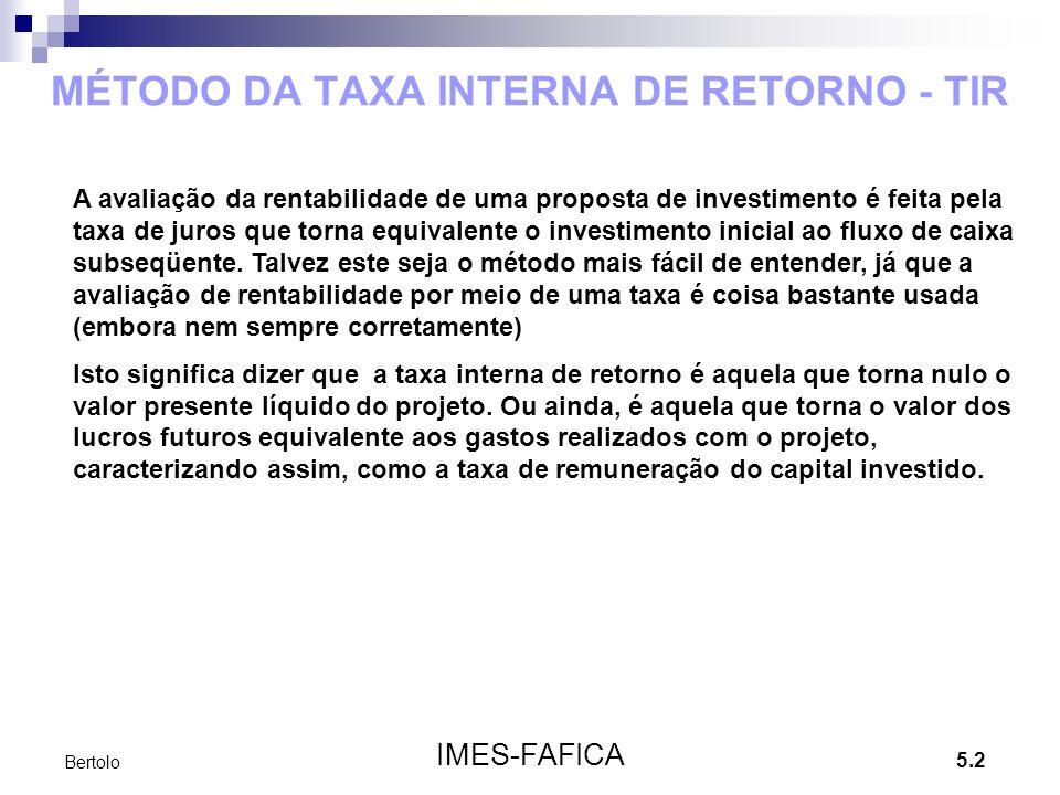 5.2 IMES-FAFICA Bertolo MÉTODO DA TAXA INTERNA DE RETORNO - TIR A avaliação da rentabilidade de uma proposta de investimento é feita pela taxa de juro