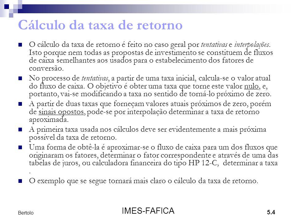 5.4 IMES-FAFICA Bertolo Cálculo da taxa de retorno O cálculo da taxa de retorno é feito no caso geral por tentativas e interpolações. Isto porque nem