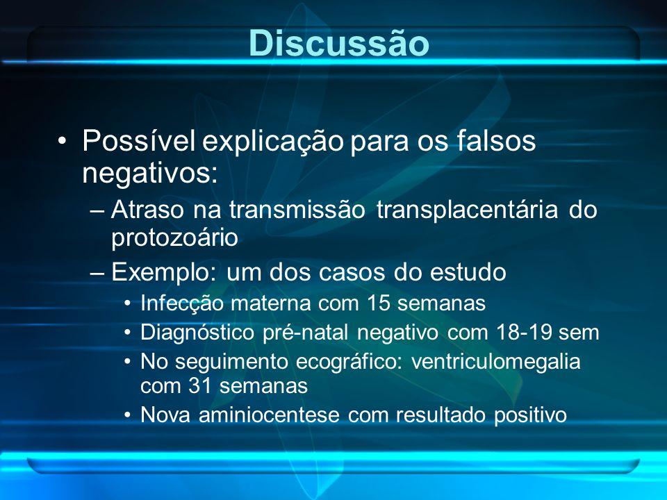 Possível explicação para os falsos negativos: –Atraso na transmissão transplacentária do protozoário –Exemplo: um dos casos do estudo Infecção materna