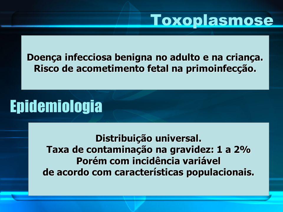 Toxoplasmose Doença infecciosa benigna no adulto e na criança. Risco de acometimento fetal na primoinfecção. Epidemiologia Distribuição universal. Tax