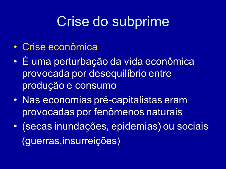 Crise do subprime Crise econômica É uma perturbação da vida econômica provocada por desequilíbrio entre produção e consumo Nas economias pré-capitalis
