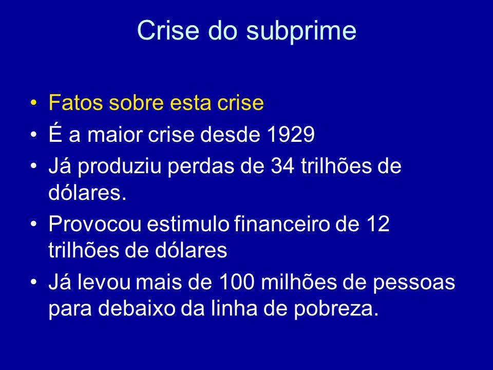 Crise do subprime Fatos sobre esta crise É a maior crise desde 1929 Já produziu perdas de 34 trilhões de dólares. Provocou estimulo financeiro de 12 t