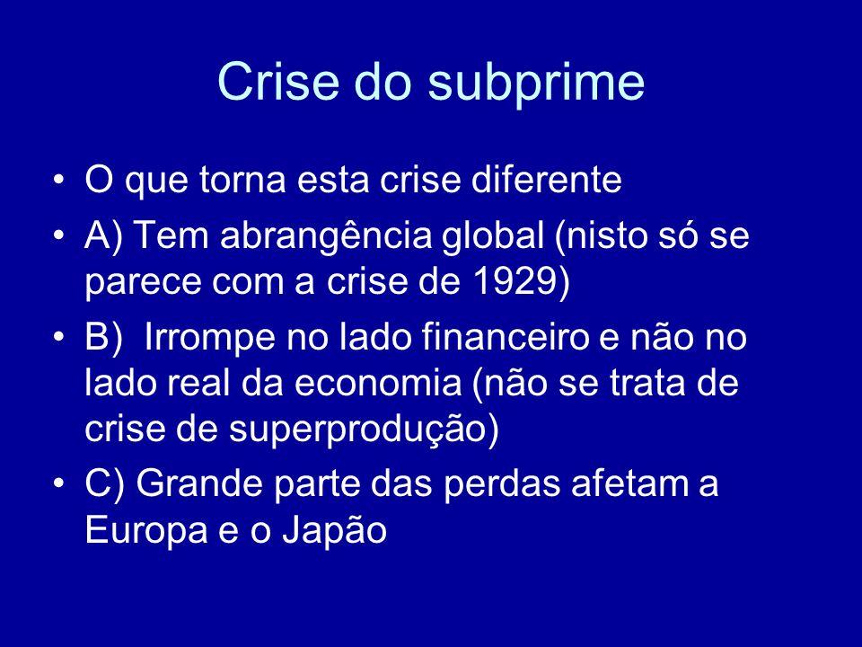 Crise do subprime O que torna esta crise diferente A) Tem abrangência global (nisto só se parece com a crise de 1929) B) Irrompe no lado financeiro e