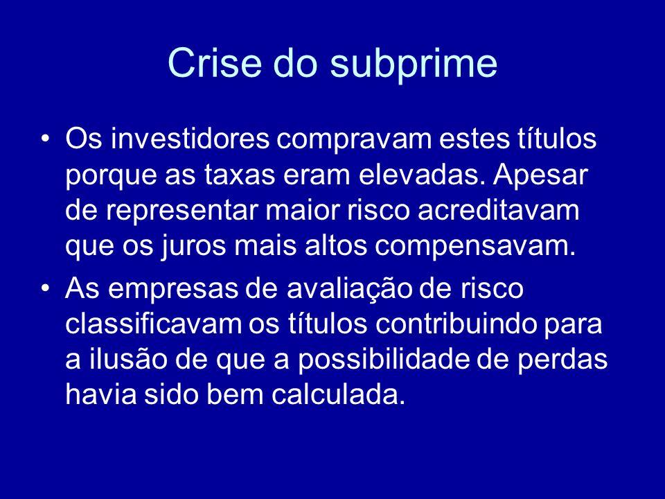 Crise do subprime Os investidores compravam estes títulos porque as taxas eram elevadas. Apesar de representar maior risco acreditavam que os juros ma