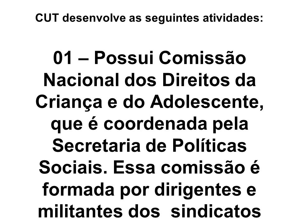 CUT desenvolve as seguintes atividades: 01 – Possui Comissão Nacional dos Direitos da Criança e do Adolescente, que é coordenada pela Secretaria de Po
