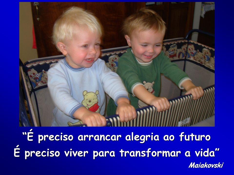 É preciso arrancar alegria ao futuro É preciso viver para transformar a vida Maiakovski
