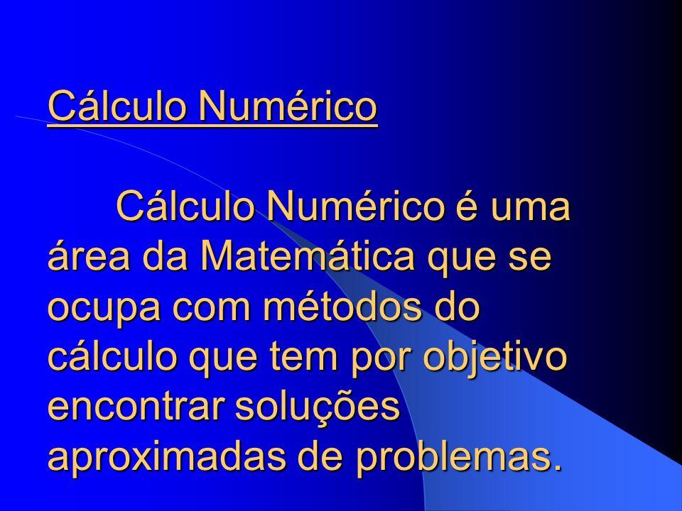 Cálculo Numérico Cálculo Numérico é uma área da Matemática que se ocupa com métodos do cálculo que tem por objetivo encontrar soluções aproximadas de problemas.