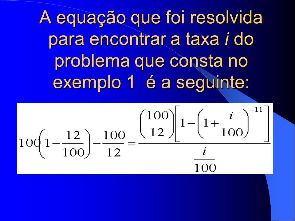 A equação que foi resolvida para encontrar a taxa i do problema que consta no exemplo 1 é a seguinte: