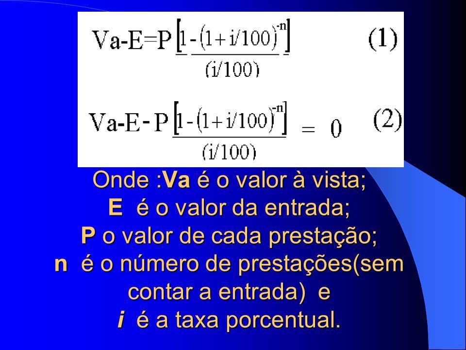Onde :Va é o valor à vista; E é o valor da entrada; P o valor de cada prestação; n é o número de prestações(sem contar a entrada) e i é a taxa porcentual.