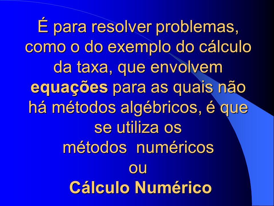 É para resolver problemas, como o do exemplo do cálculo da taxa, que envolvem equações para as quais não há métodos algébricos, é que se utiliza os métodos numéricos ou Cálculo Numérico