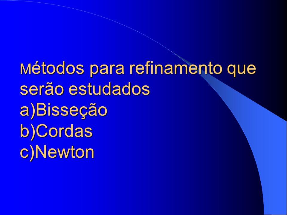 M étodos para refinamento que serão estudados a)Bisseção b)Cordas c)Newton