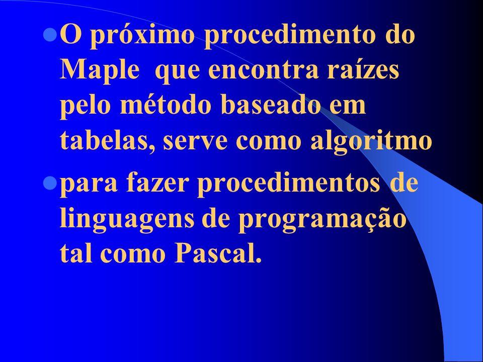 O próximo procedimento do Maple que encontra raízes pelo método baseado em tabelas, serve como algoritmo para fazer procedimentos de linguagens de programação tal como Pascal.