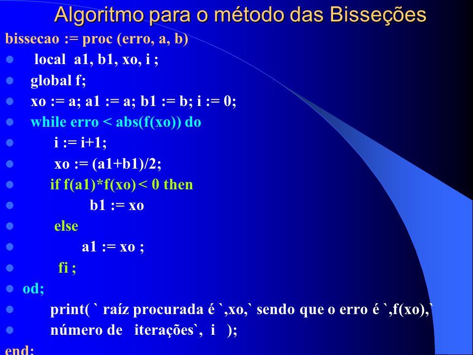 Algoritmo para o método das Bisseções bissecao := proc (erro, a, b) local a1, b1, xo, i ; global f; xo := a; a1 := a; b1 := b; i := 0; while erro < abs(f(xo)) do i := i+1; xo := (a1+b1)/2; if f(a1)*f(xo) < 0 then b1 := xo else a1 := xo ; fi ; od; print( ` raíz procurada é `,xo,` sendo que o erro é `,f(xo),` número de iterações`, i ); end: