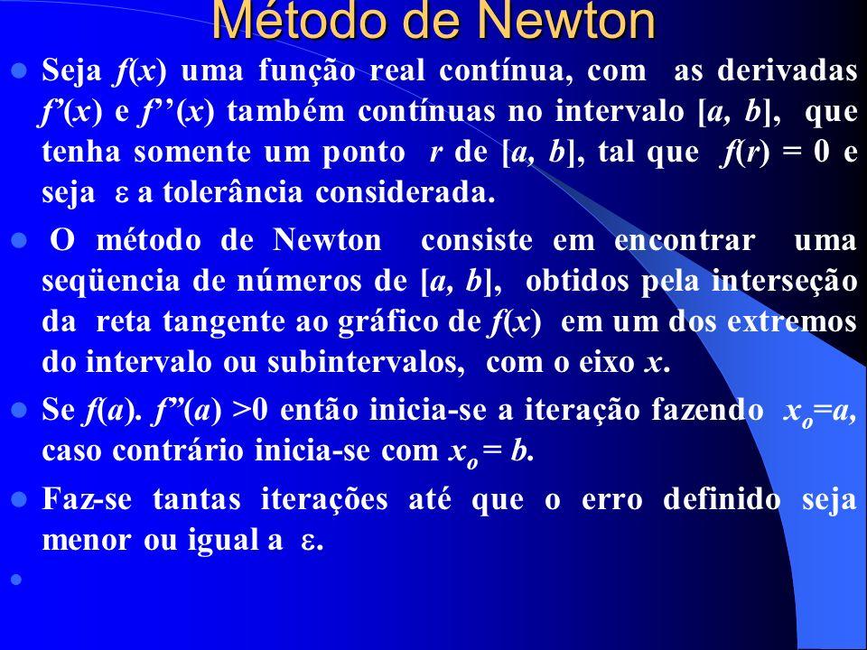 Método de Newton Seja f(x) uma função real contínua, com as derivadas f(x) e f(x) também contínuas no intervalo [a, b], que tenha somente um ponto r de [a, b], tal que f(r) = 0 e seja a tolerância considerada.