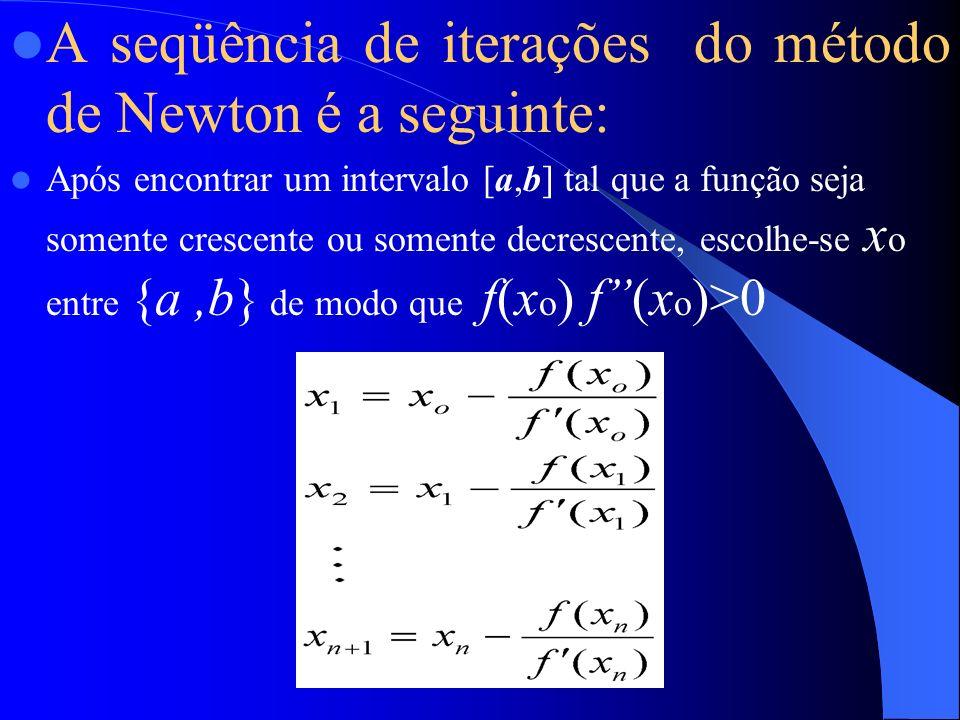 A seqüência de iterações do método de Newton é a seguinte: Após encontrar um intervalo [a,b] tal que a função seja somente crescente ou somente decrescente, escolhe-se x o entre {a,b} de modo que f(x o ) f(x o )>0
