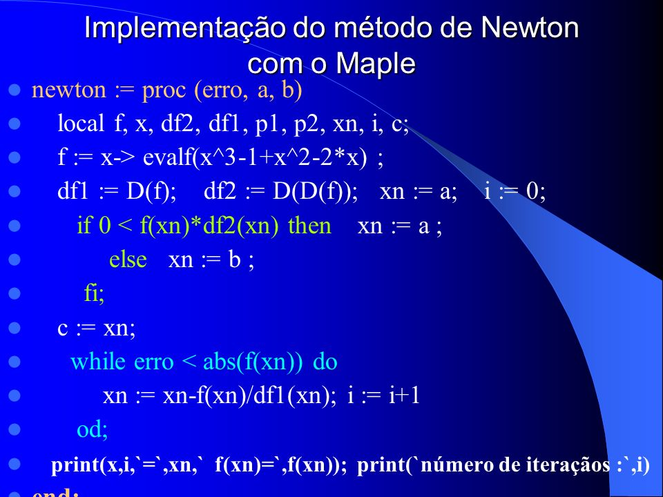 Implementação do método de Newton com o Maple newton := proc (erro, a, b) local f, x, df2, df1, p1, p2, xn, i, c; f := x-> evalf(x^3-1+x^2-2*x) ; df1