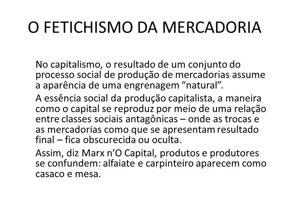 O FETICHISMO DA MERCADORIA No capitalismo, o resultado de um conjunto do processo social de produção de mercadorias assume a aparência de uma engrenagem natural.