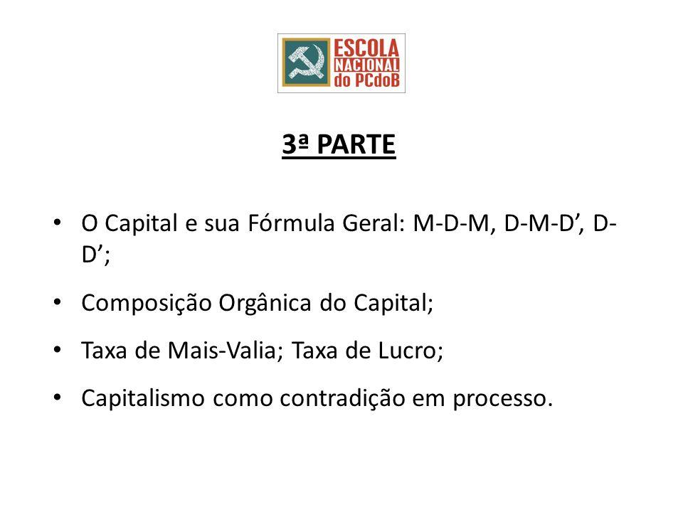 3ª PARTE O Capital e sua Fórmula Geral: M-D-M, D-M-D, D- D; Composição Orgânica do Capital; Taxa de Mais-Valia; Taxa de Lucro; Capitalismo como contradição em processo.