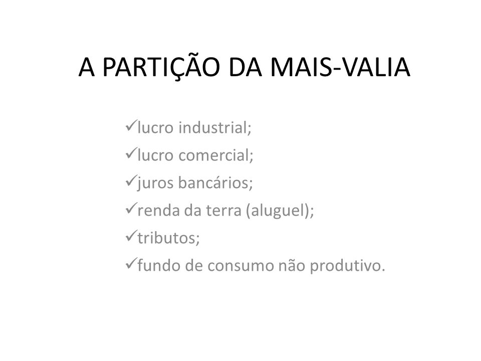 A PARTIÇÃO DA MAIS-VALIA lucro industrial; lucro comercial; juros bancários; renda da terra (aluguel); tributos; fundo de consumo não produtivo.