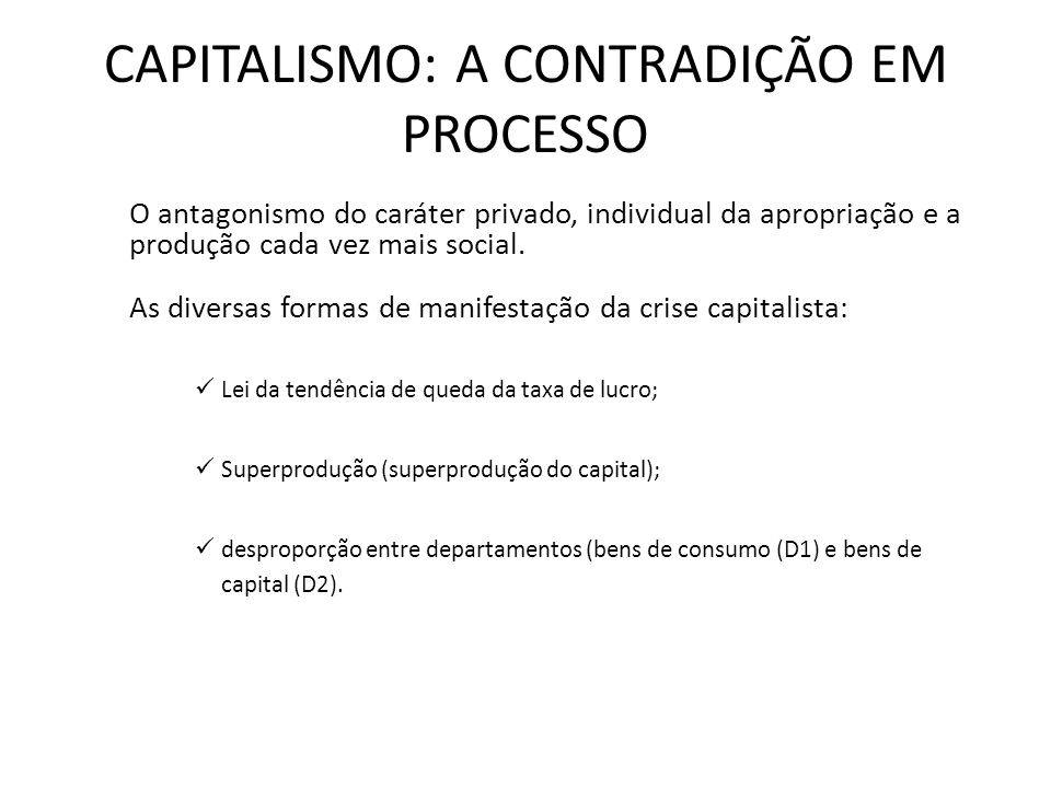 CAPITALISMO: A CONTRADIÇÃO EM PROCESSO O antagonismo do caráter privado, individual da apropriação e a produção cada vez mais social. As diversas form