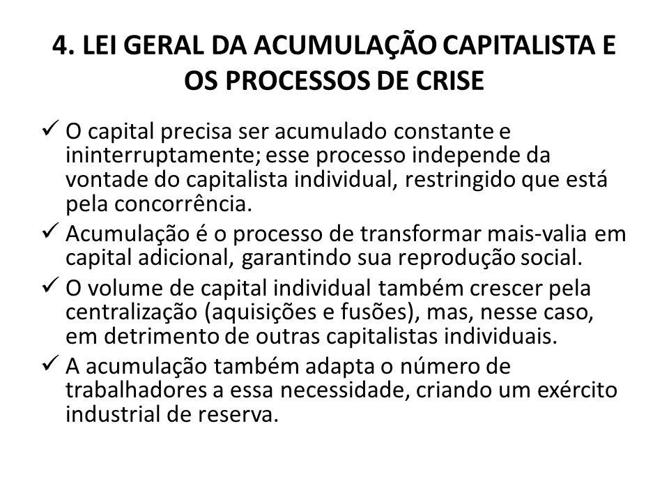 4. LEI GERAL DA ACUMULAÇÃO CAPITALISTA E OS PROCESSOS DE CRISE O capital precisa ser acumulado constante e ininterruptamente; esse processo independe