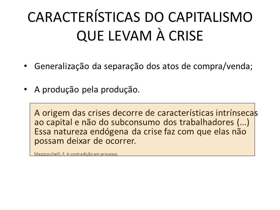 CARACTERÍSTICAS DO CAPITALISMO QUE LEVAM À CRISE Generalização da separação dos atos de compra/venda; A produção pela produção.
