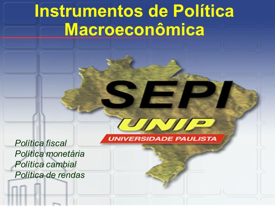 Instrumentos de Política Macroeconômica Política fiscal Política monetária Política cambial Política de rendas
