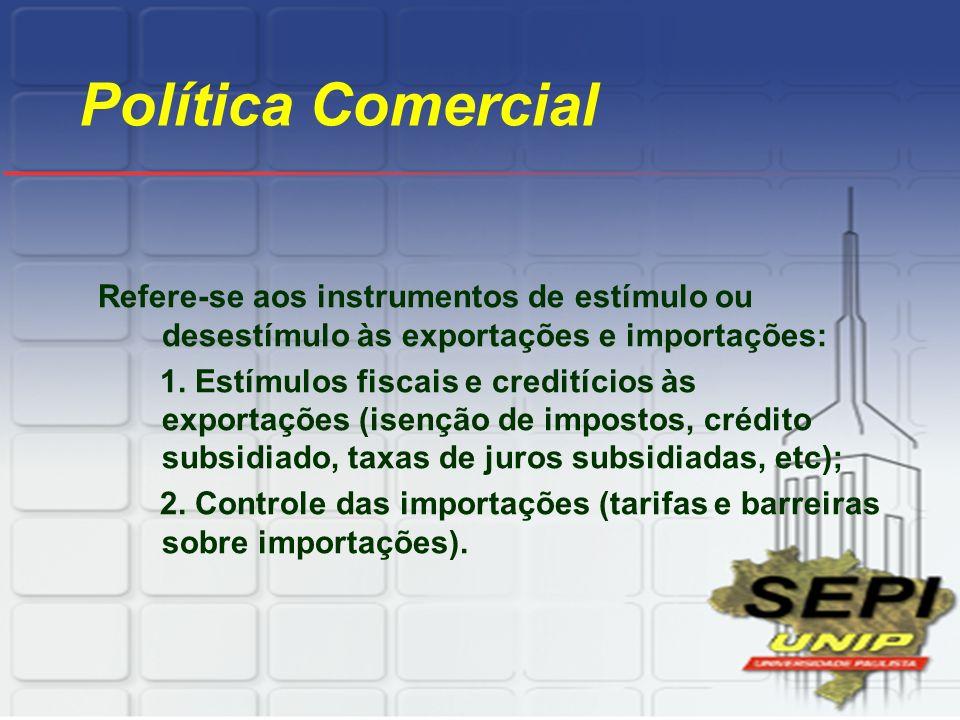 Política Comercial Refere-se aos instrumentos de estímulo ou desestímulo às exportações e importações: 1. Estímulos fiscais e creditícios às exportaçõ