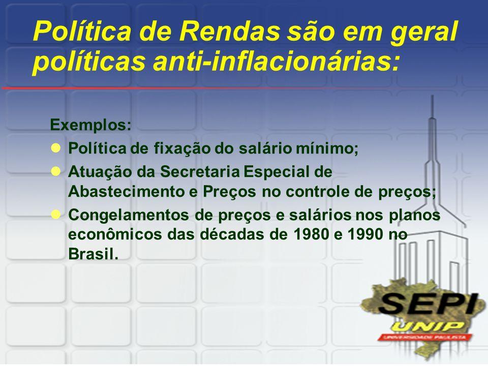Política de Rendas são em geral políticas anti-inflacionárias: Exemplos: Política de fixação do salário mínimo; Atuação da Secretaria Especial de Abas