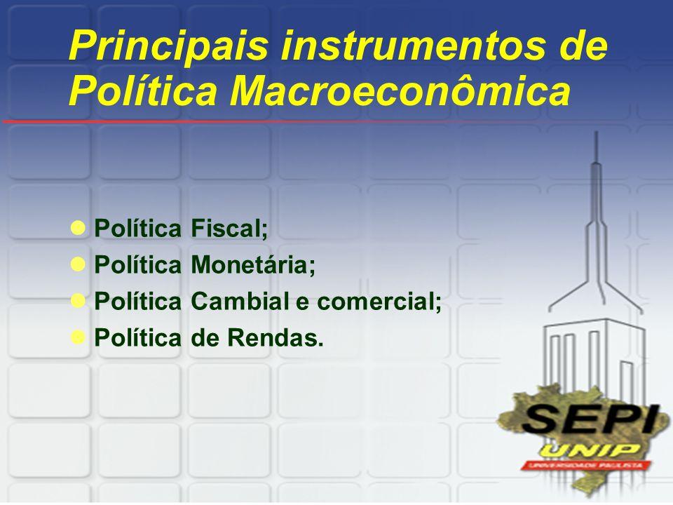 Principais instrumentos de Política Macroeconômica Política Fiscal; Política Monetária; Política Cambial e comercial; Política de Rendas.